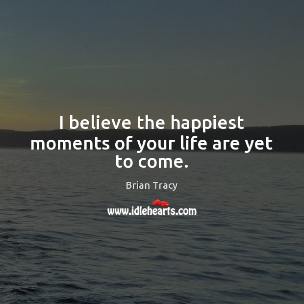 I believe the happiest moments of your life are yet to come. Image