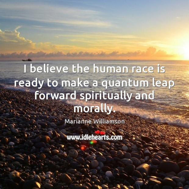 I believe the human race is ready to make a quantum leap forward spiritually and morally. Image