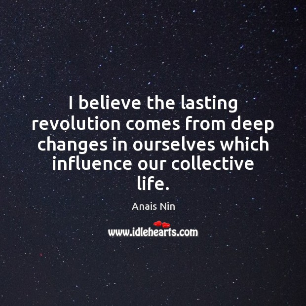 I believe the lasting revolution comes from deep changes in ourselves which Anais Nin Picture Quote