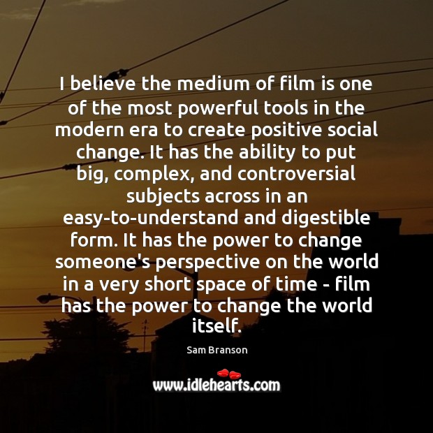 I believe the medium of film is one of the most powerful Image