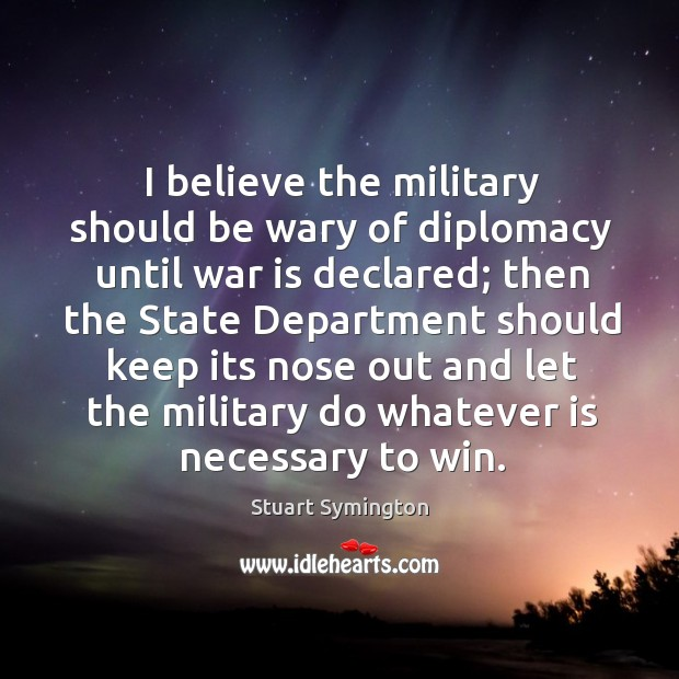 I believe the military should be wary of diplomacy until war is declared; Image