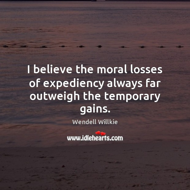 I believe the moral losses of expediency always far outweigh the temporary gains. Wendell Willkie Picture Quote