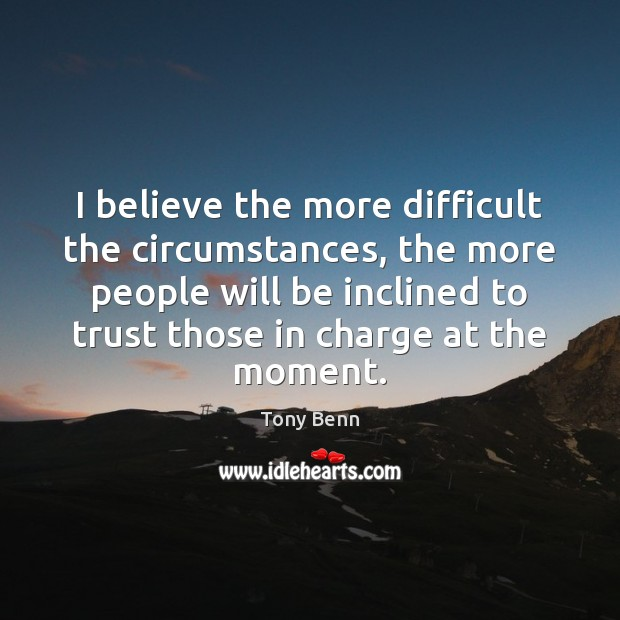 I believe the more difficult the circumstances, the more people will be Tony Benn Picture Quote