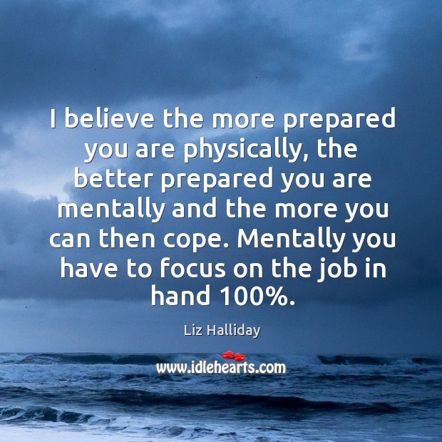 I believe the more prepared you are physically, the better prepared you Image
