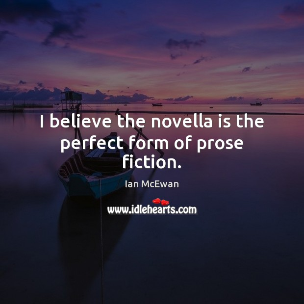 I believe the novella is the perfect form of prose fiction. Ian McEwan Picture Quote