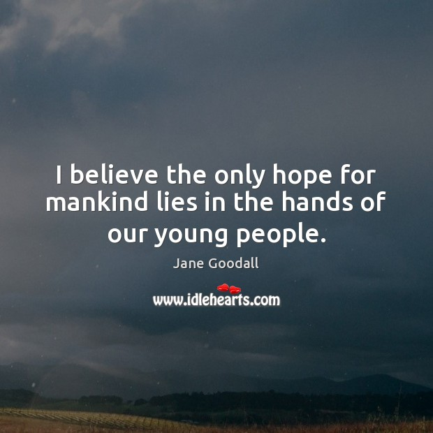 I believe the only hope for mankind lies in the hands of our young people. Jane Goodall Picture Quote