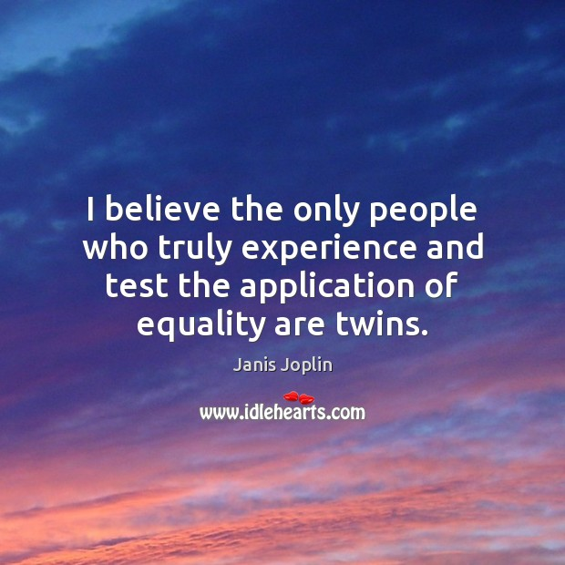 I believe the only people who truly experience and test the application Janis Joplin Picture Quote