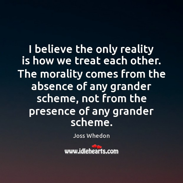 Image, I believe the only reality is how we treat each other. The