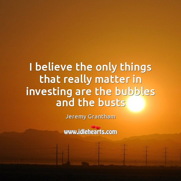 I believe the only things that really matter in investing are the bubbles and the busts Jeremy Grantham Picture Quote