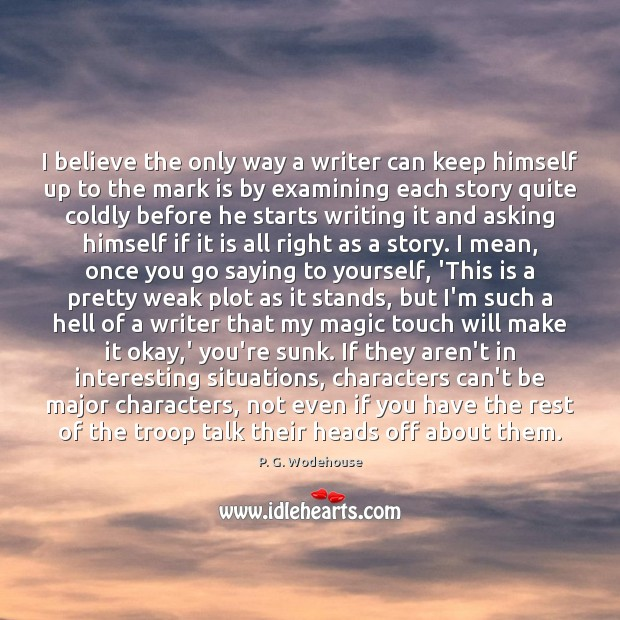 I believe the only way a writer can keep himself up to P. G. Wodehouse Picture Quote