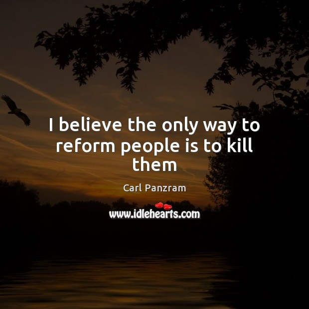 I believe the only way to reform people is to kill them Carl Panzram Picture Quote
