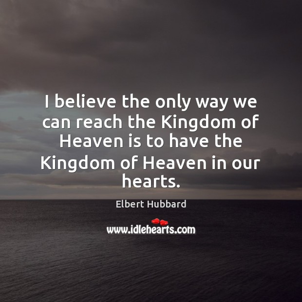 I believe the only way we can reach the Kingdom of Heaven Elbert Hubbard Picture Quote