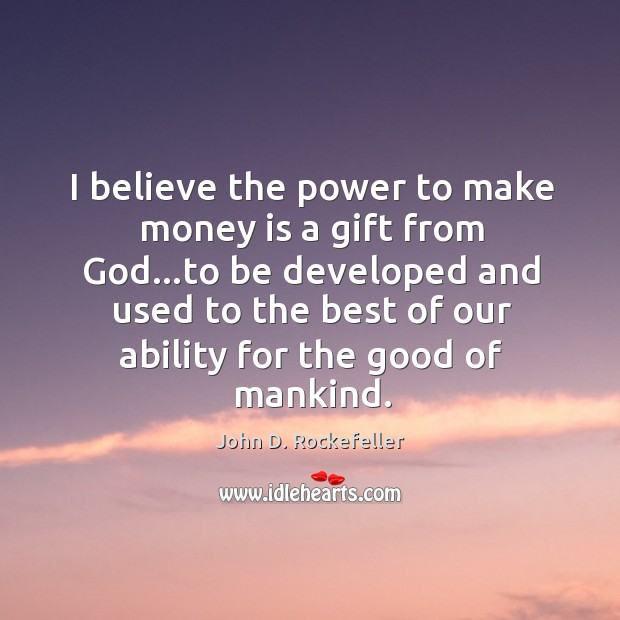 Image, I believe the power to make money is a gift from God…