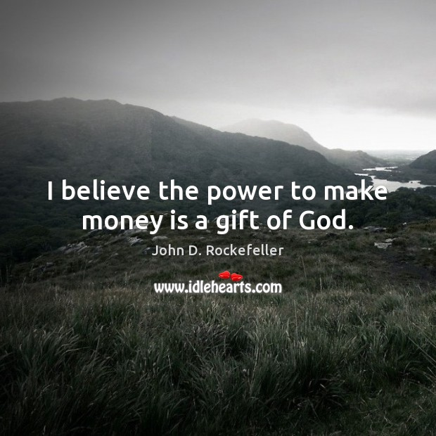 Image, I believe the power to make money is a gift of God.