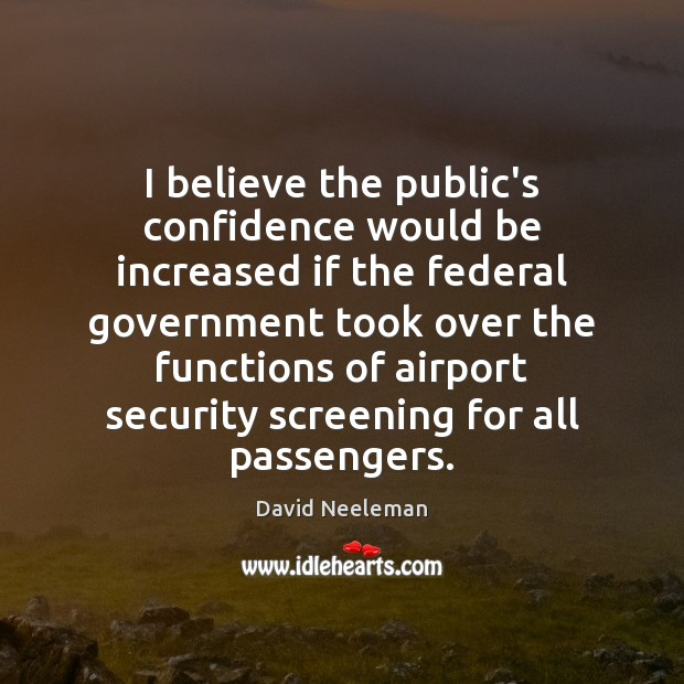 I believe the public's confidence would be increased if the federal government David Neeleman Picture Quote