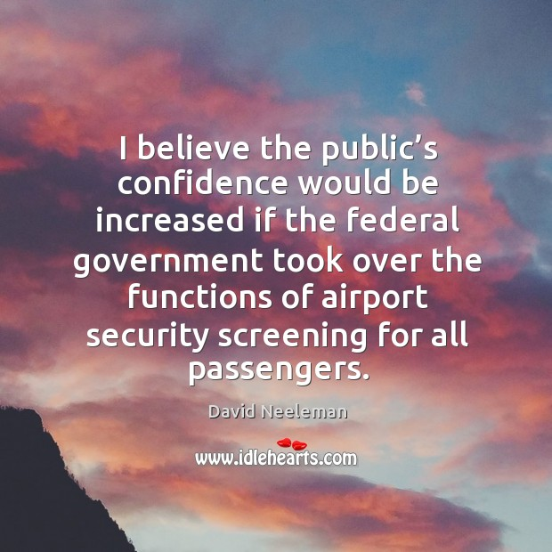 I believe the public's confidence would be increased if the federal government Image