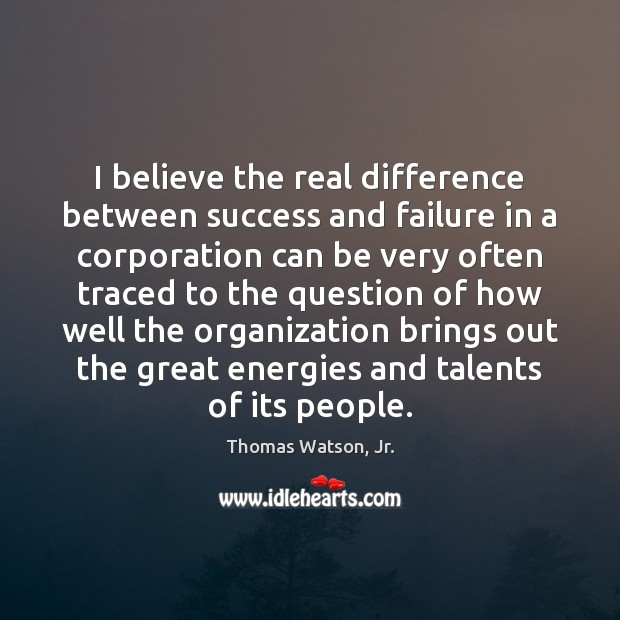I believe the real difference between success and failure in a corporation Image