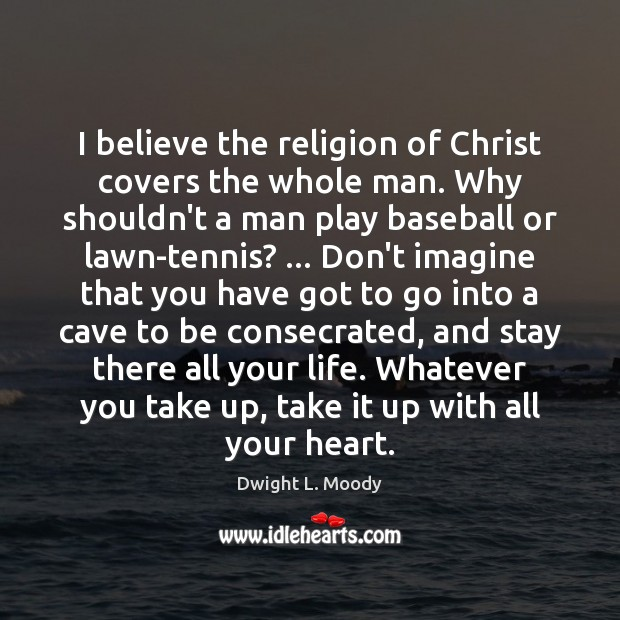 I believe the religion of Christ covers the whole man. Why shouldn't Dwight L. Moody Picture Quote
