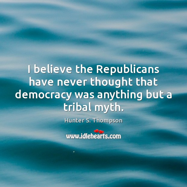 I believe the Republicans have never thought that democracy was anything but Hunter S. Thompson Picture Quote