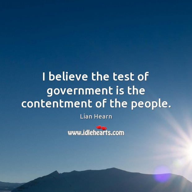 I believe the test of government is the contentment of the people. Image