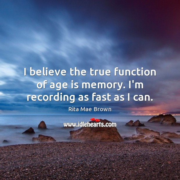 I believe the true function of age is memory. I'm recording as fast as I can. Rita Mae Brown Picture Quote