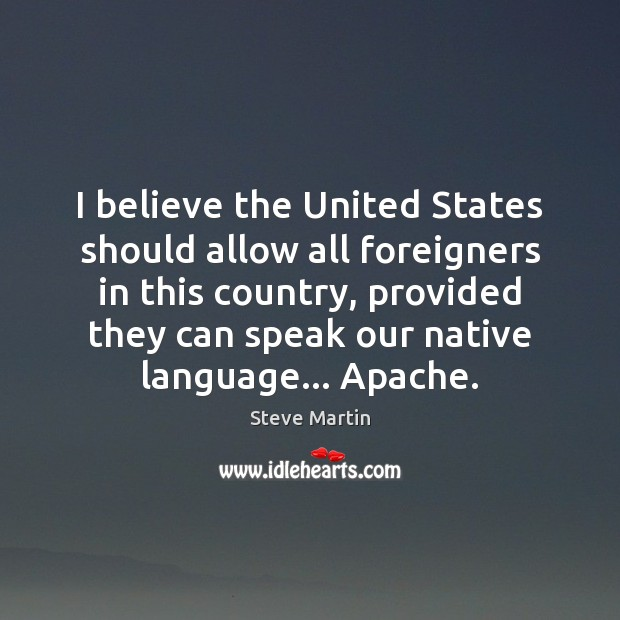 I believe the United States should allow all foreigners in this country, Steve Martin Picture Quote