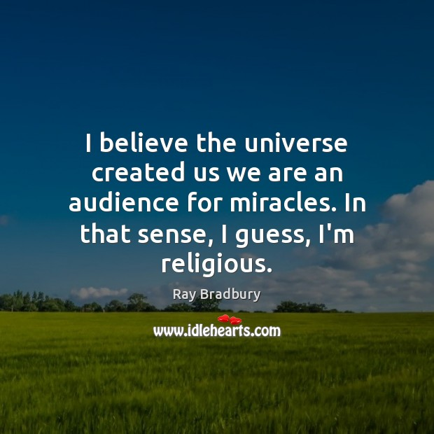 I believe the universe created us we are an audience for miracles. Image