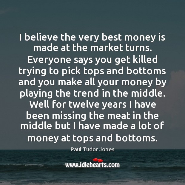 I believe the very best money is made at the market turns. Image