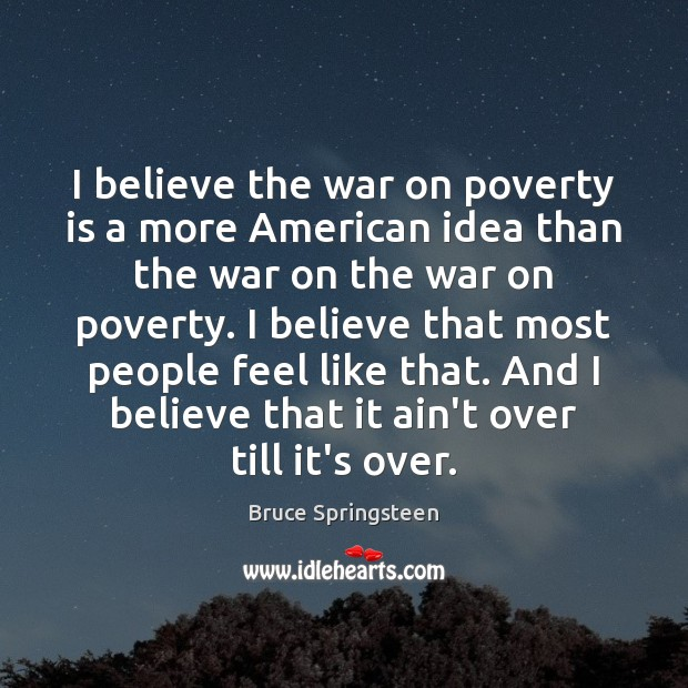 I believe the war on poverty is a more American idea than Image