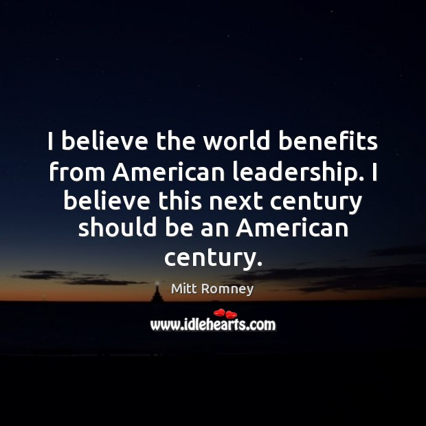 Image, I believe the world benefits from American leadership. I believe this next