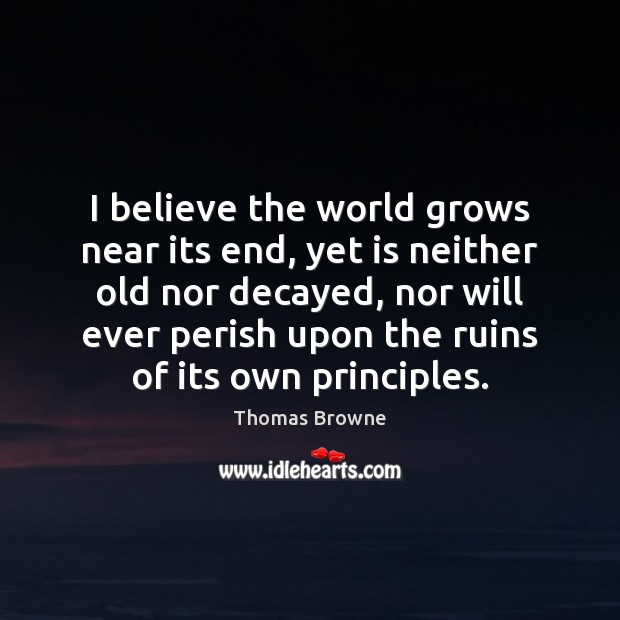 I believe the world grows near its end, yet is neither old Image