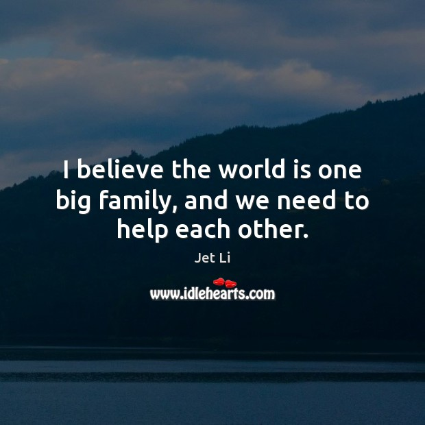I believe the world is one big family, and we need to help each other. Jet Li Picture Quote