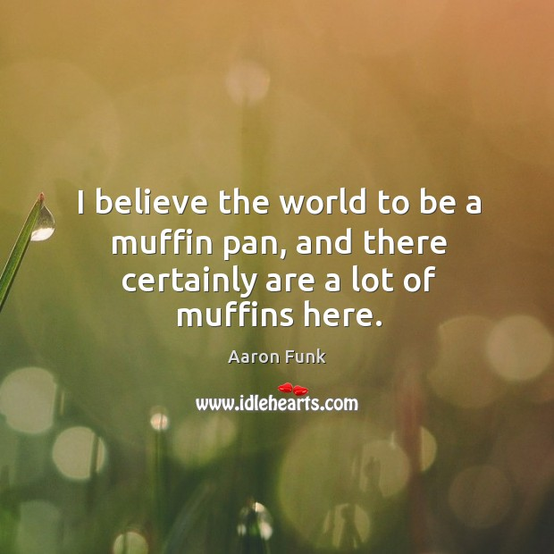 Image, I believe the world to be a muffin pan, and there certainly are a lot of muffins here.