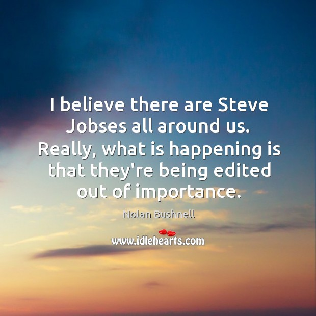 I believe there are Steve Jobses all around us. Really, what is Nolan Bushnell Picture Quote