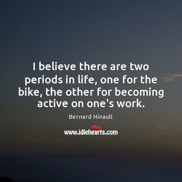 Image, I believe there are two periods in life, one for the bike,