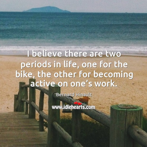 Image, I believe there are two periods in life, one for the bike, the other for becoming active on one's work.