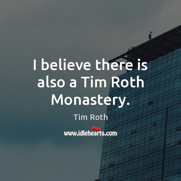 I believe there is also a Tim Roth Monastery. Tim Roth Picture Quote