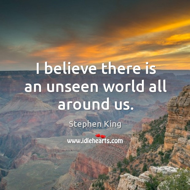 I believe there is an unseen world all around us. Image