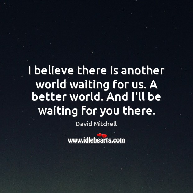 Image, I believe there is another world waiting for us. A better world.