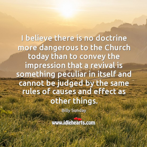 I believe there is no doctrine more dangerous to the church today Billy Sunday Picture Quote