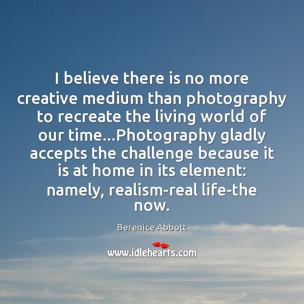 I believe there is no more creative medium than photography to recreate Real Life Quotes Image