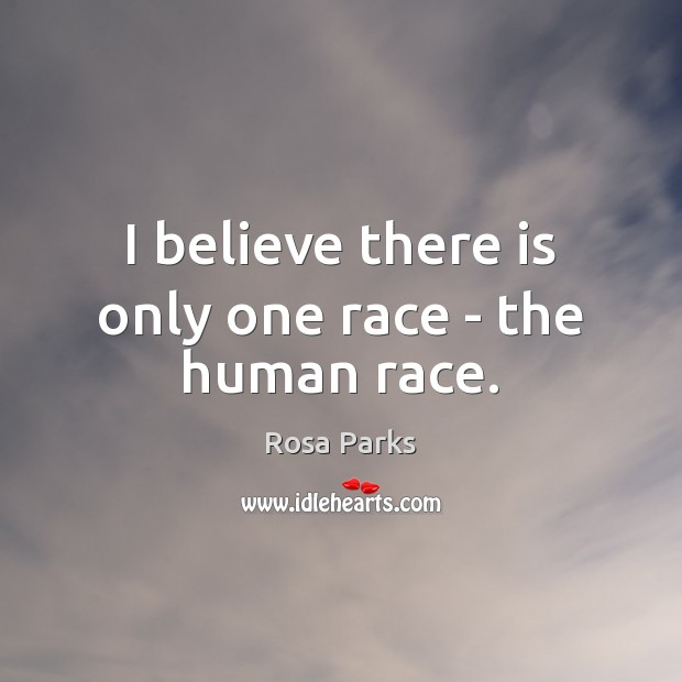 I believe there is only one race – the human race. Rosa Parks Picture Quote