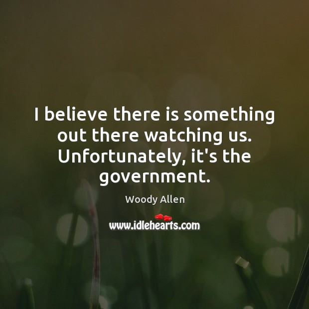 I believe there is something out there watching us. Unfortunately, it's the government. Image
