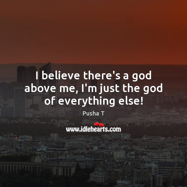I believe there's a God above me, I'm just the God of everything else! Pusha T Picture Quote