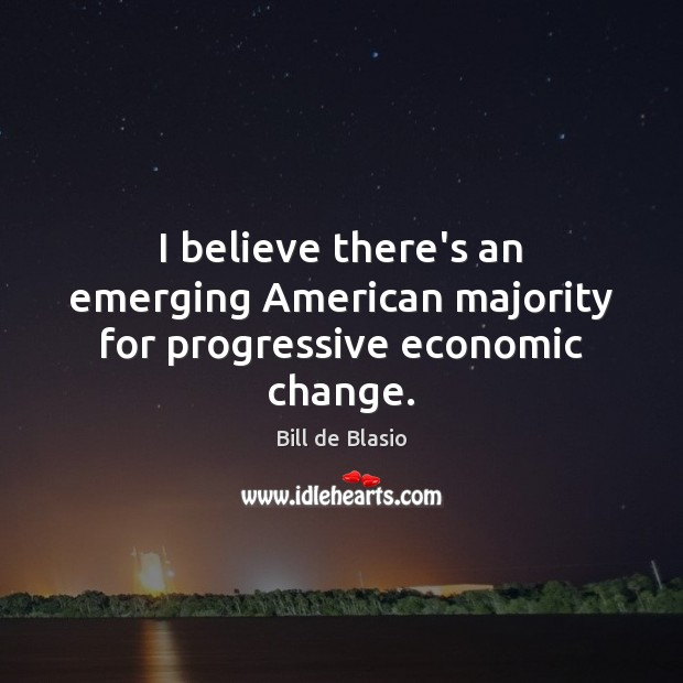 Image, I believe there's an emerging American majority for progressive economic change.