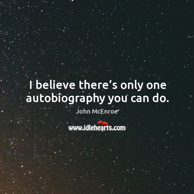 I believe there's only one autobiography you can do. John McEnroe Picture Quote