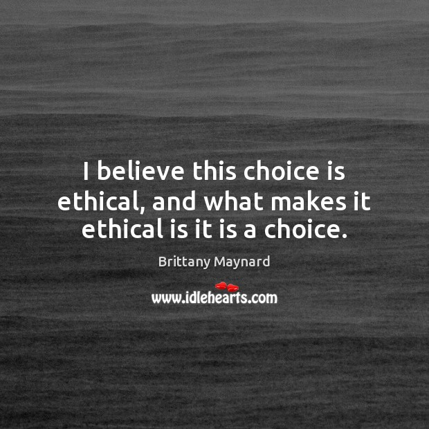I believe this choice is ethical, and what makes it ethical is it is a choice. Brittany Maynard Picture Quote