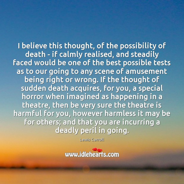 I believe this thought, of the possibility of death – if calmly Lewis Carroll Picture Quote