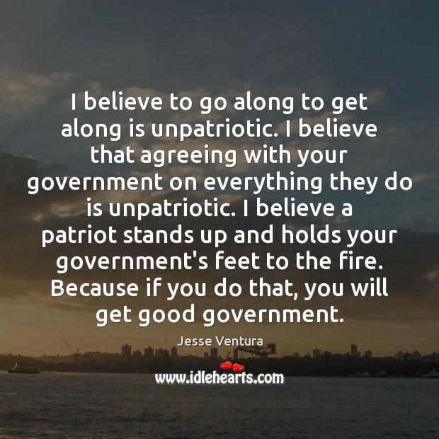 I believe to go along to get along is unpatriotic. I believe Jesse Ventura Picture Quote