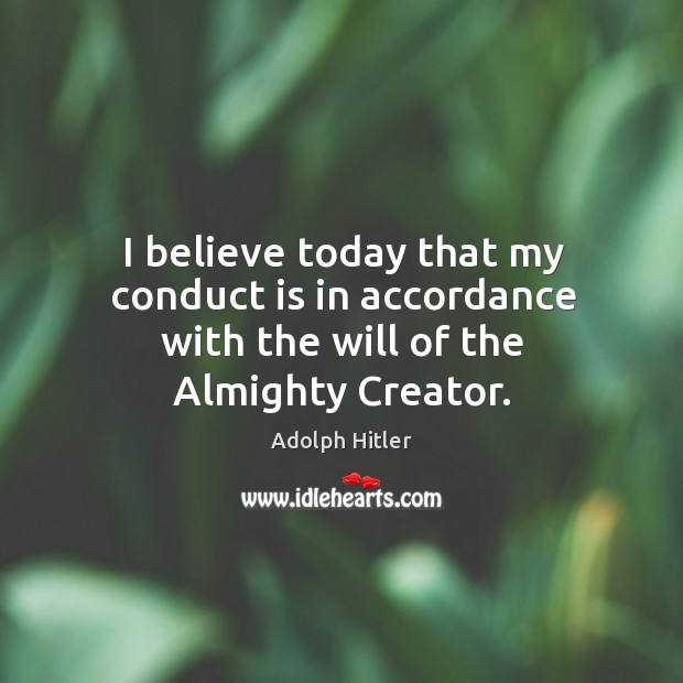 I believe today that my conduct is in accordance with the will of the almighty creator. Image